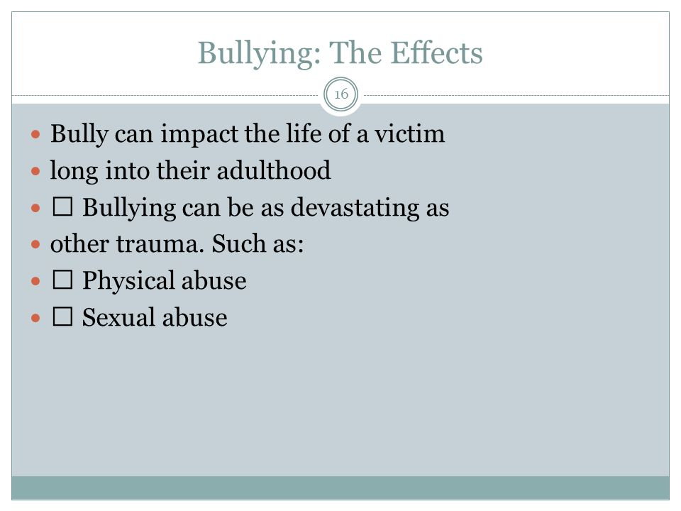Bullying: The Effects 16 Bully can impact the life of a victim long into their adulthood Bullying can be as devastating as other trauma.