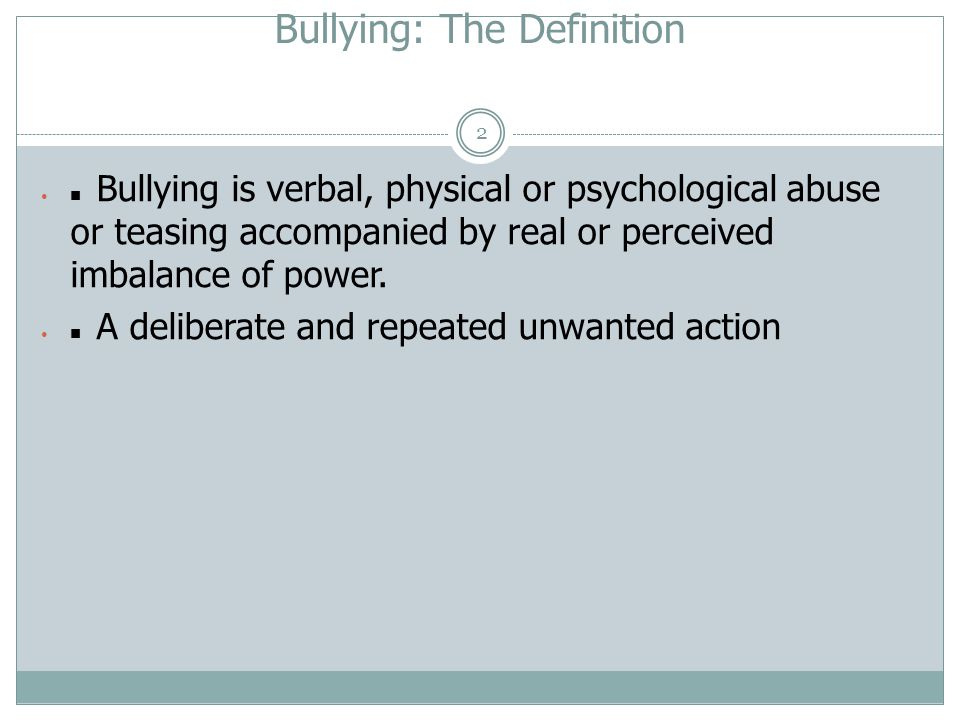 Bullying: The Definition 2  Bullying is verbal, physical or psychological abuse or teasing accompanied by real or perceived imbalance of power.