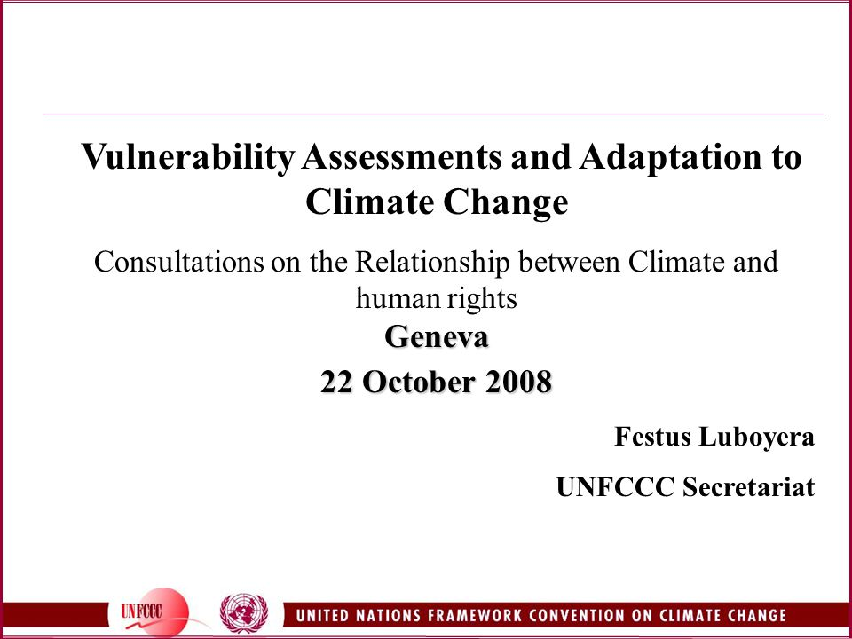 Vulnerability Assessments and Adaptation to Climate Change Consultations on the Relationship between Climate and human rightsGeneva 22 October 2008 Festus Luboyera UNFCCC Secretariat