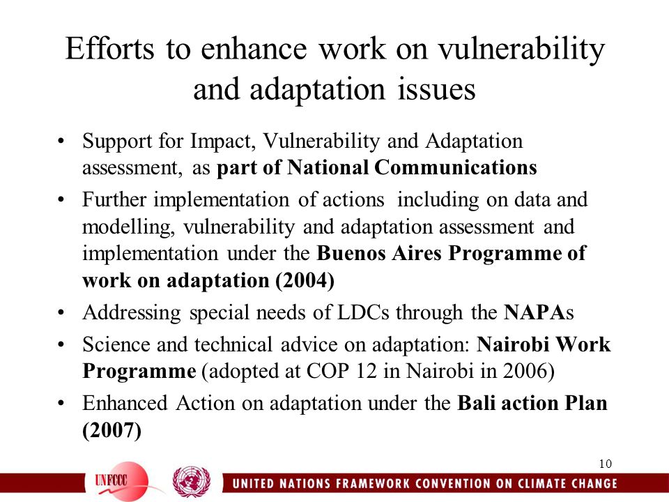 10 Efforts to enhance work on vulnerability and adaptation issues Support for Impact, Vulnerability and Adaptation assessment, as part of National Communications Further implementation of actions including on data and modelling, vulnerability and adaptation assessment and implementation under the Buenos Aires Programme of work on adaptation (2004) Addressing special needs of LDCs through the NAPAs Science and technical advice on adaptation: Nairobi Work Programme (adopted at COP 12 in Nairobi in 2006) Enhanced Action on adaptation under the Bali action Plan (2007)