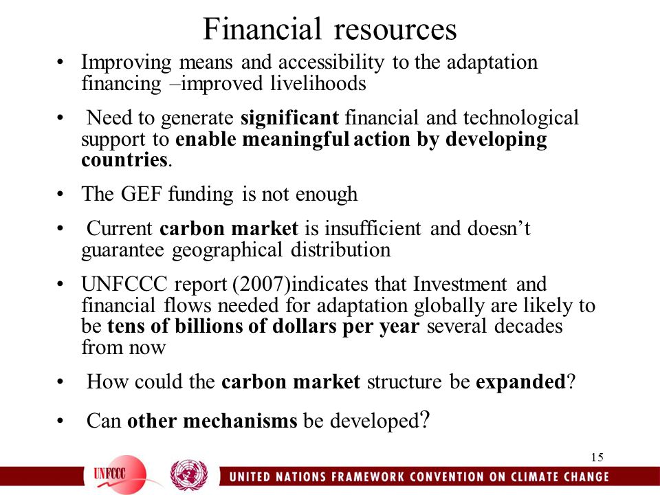 15 Financial resources Improving means and accessibility to the adaptation financing –improved livelihoods Need to generate significant financial and technological support to enable meaningful action by developing countries.