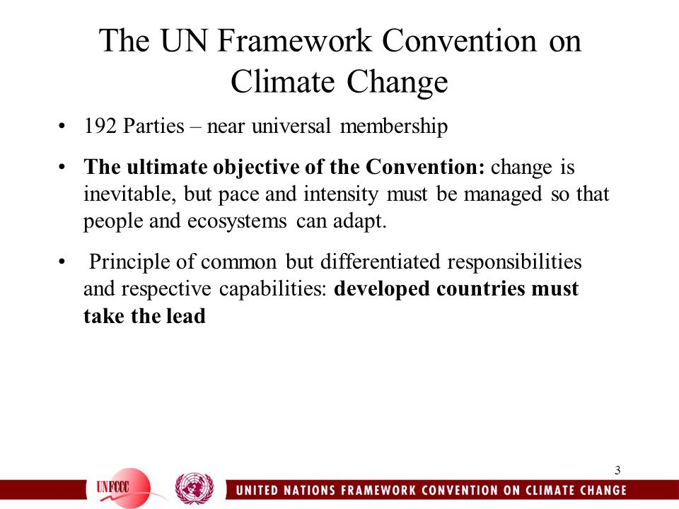 3 The UN Framework Convention on Climate Change 192 Parties – near universal membership The ultimate objective of the Convention: change is inevitable, but pace and intensity must be managed so that people and ecosystems can adapt.