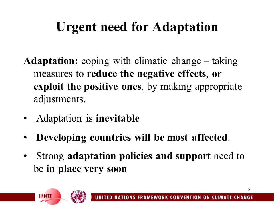 8 Urgent need for Adaptation Adaptation: coping with climatic change – taking measures to reduce the negative effects, or exploit the positive ones, by making appropriate adjustments.