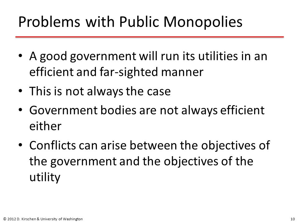 Problems with Public Monopolies A good government will run its utilities in an efficient and far-sighted manner This is not always the case Government bodies are not always efficient either Conflicts can arise between the objectives of the government and the objectives of the utility © 2012 D.