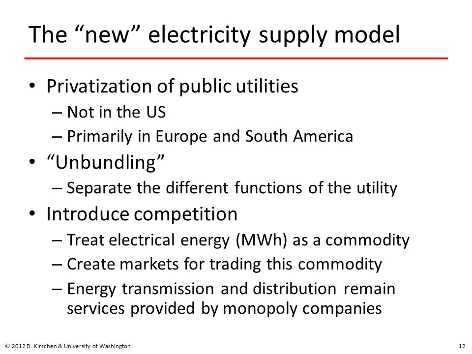 The new electricity supply model Privatization of public utilities – Not in the US – Primarily in Europe and South America Unbundling – Separate the different functions of the utility Introduce competition – Treat electrical energy (MWh) as a commodity – Create markets for trading this commodity – Energy transmission and distribution remain services provided by monopoly companies © 2012 D.