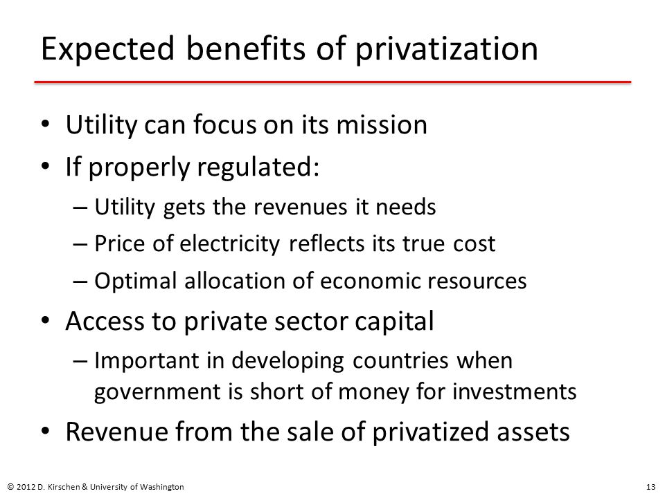 Expected benefits of privatization Utility can focus on its mission If properly regulated: – Utility gets the revenues it needs – Price of electricity reflects its true cost – Optimal allocation of economic resources Access to private sector capital – Important in developing countries when government is short of money for investments Revenue from the sale of privatized assets © 2012 D.