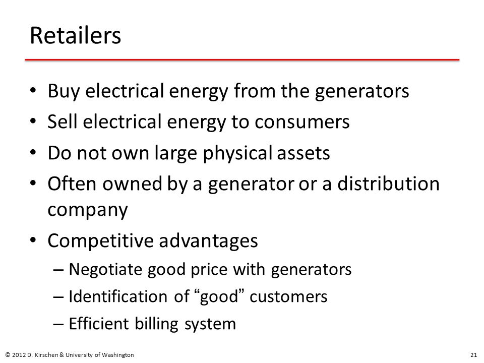 Retailers Buy electrical energy from the generators Sell electrical energy to consumers Do not own large physical assets Often owned by a generator or a distribution company Competitive advantages – Negotiate good price with generators – Identification of good customers – Efficient billing system © 2012 D.