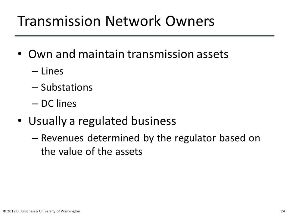 Transmission Network Owners Own and maintain transmission assets – Lines – Substations – DC lines Usually a regulated business – Revenues determined by the regulator based on the value of the assets © 2012 D.