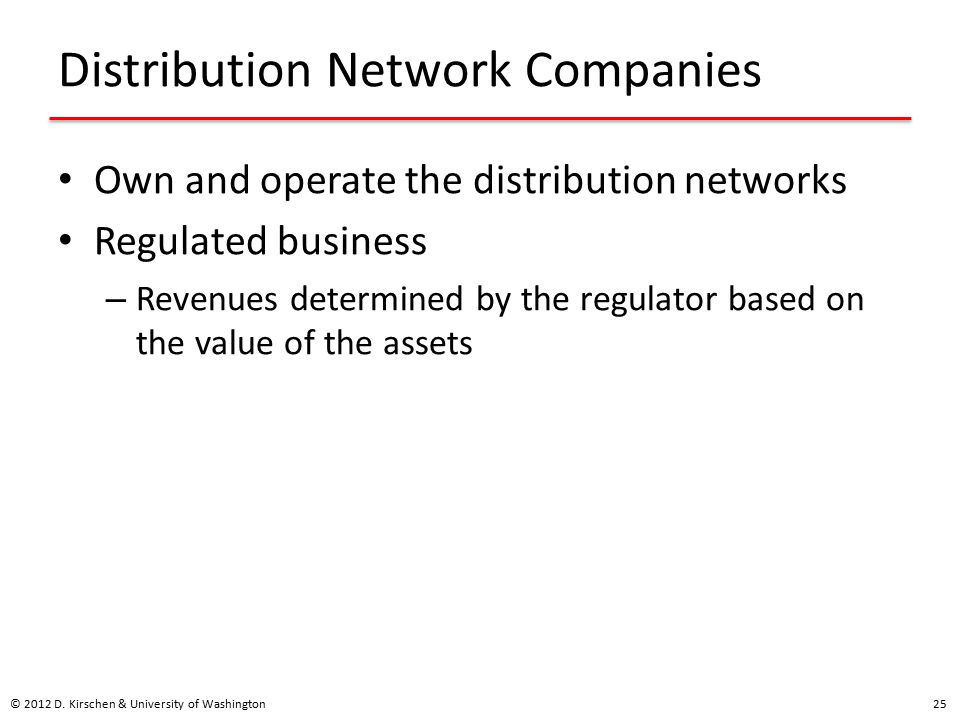 Distribution Network Companies Own and operate the distribution networks Regulated business – Revenues determined by the regulator based on the value of the assets © 2012 D.