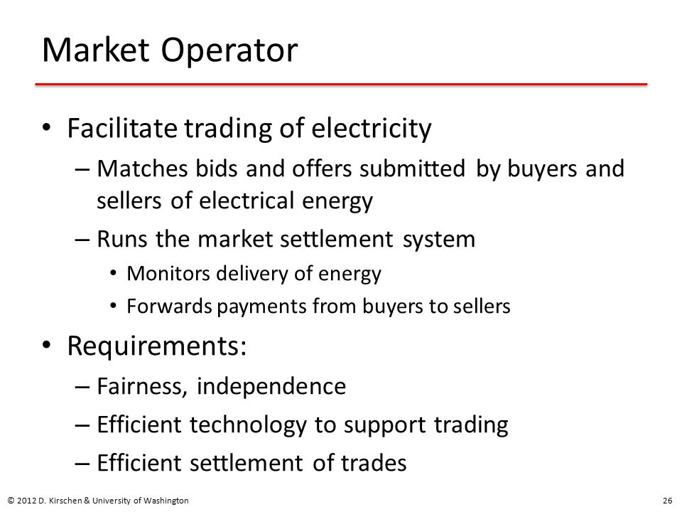 Market Operator Facilitate trading of electricity – Matches bids and offers submitted by buyers and sellers of electrical energy – Runs the market settlement system Monitors delivery of energy Forwards payments from buyers to sellers Requirements: – Fairness, independence – Efficient technology to support trading – Efficient settlement of trades © 2012 D.