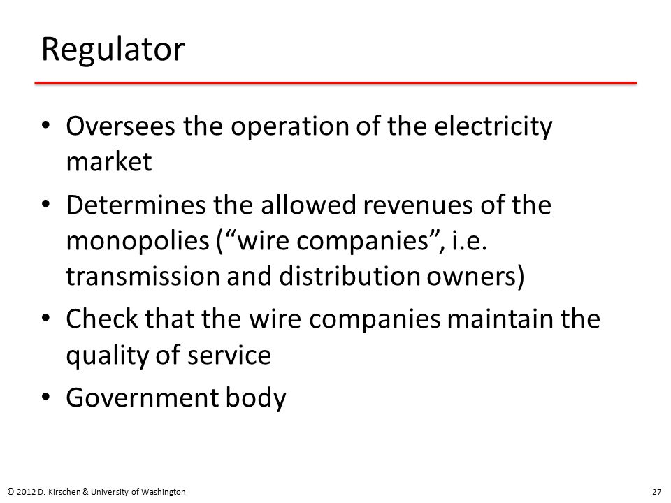 Regulator Oversees the operation of the electricity market Determines the allowed revenues of the monopolies ( wire companies , i.e.