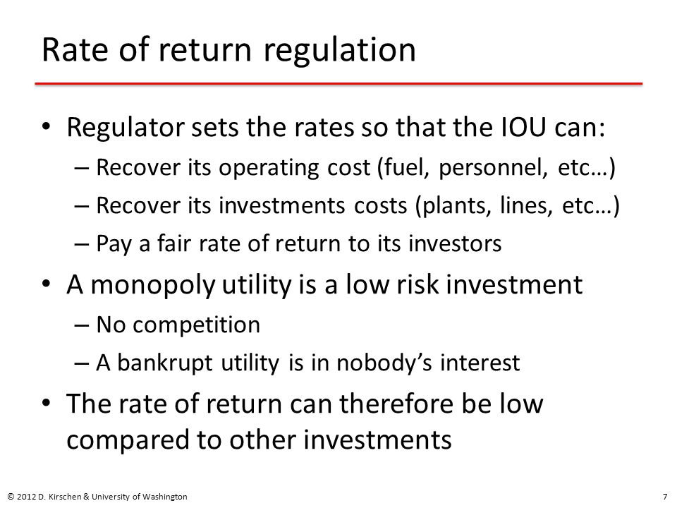Rate of return regulation Regulator sets the rates so that the IOU can: – Recover its operating cost (fuel, personnel, etc…) – Recover its investments costs (plants, lines, etc…) – Pay a fair rate of return to its investors A monopoly utility is a low risk investment – No competition – A bankrupt utility is in nobody's interest The rate of return can therefore be low compared to other investments © 2012 D.