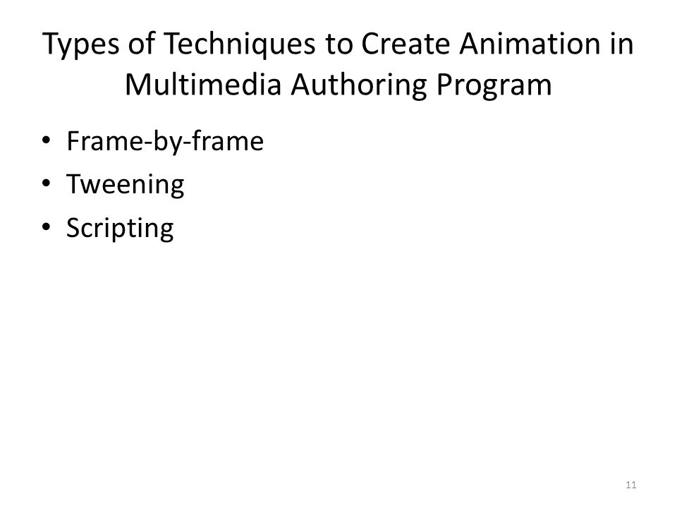 Types of Techniques to Create Animation in Multimedia Authoring Program Frame-by-frame Tweening Scripting 11