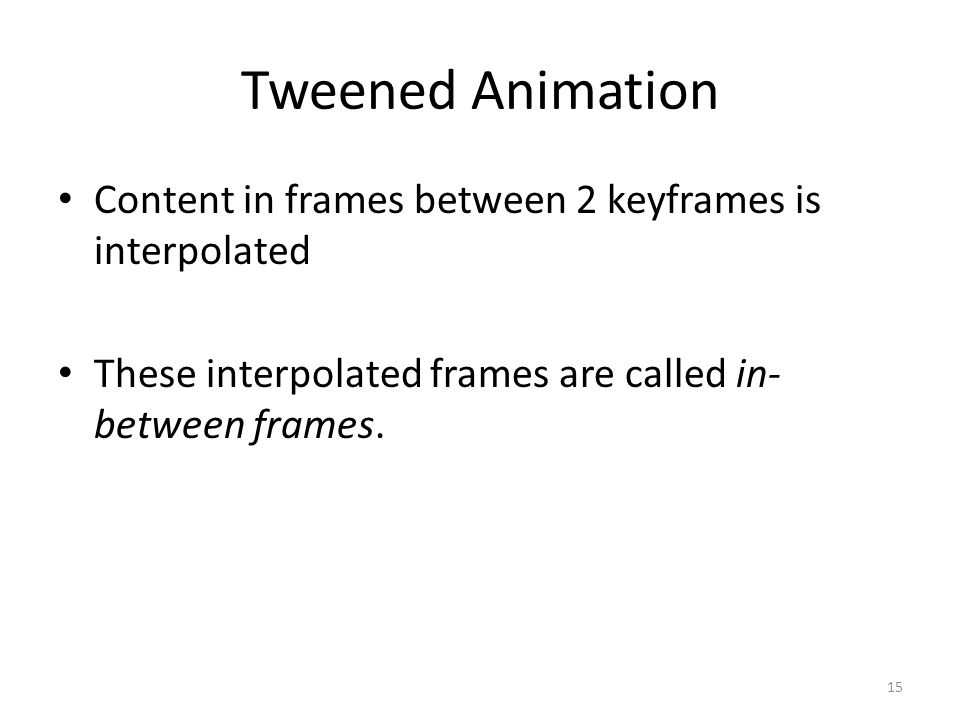 Tweened Animation Content in frames between 2 keyframes is interpolated These interpolated frames are called in- between frames.