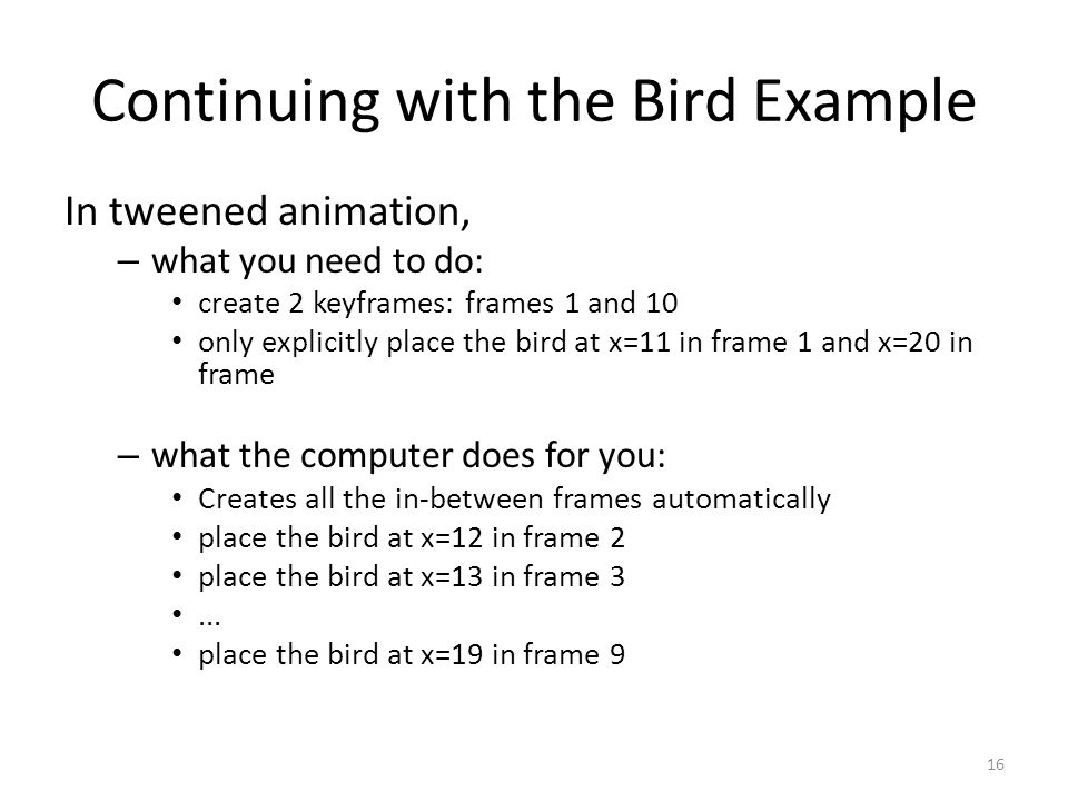 Continuing with the Bird Example In tweened animation, – what you need to do: create 2 keyframes: frames 1 and 10 only explicitly place the bird at x=11 in frame 1 and x=20 in frame – what the computer does for you: Creates all the in-between frames automatically place the bird at x=12 in frame 2 place the bird at x=13 in frame 3...