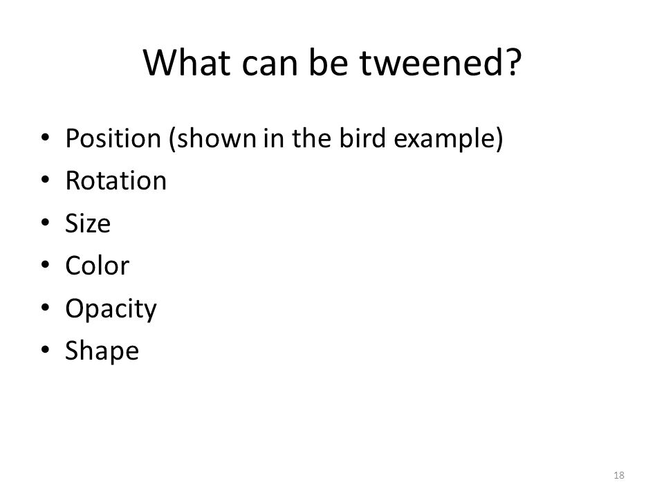 What can be tweened Position (shown in the bird example) Rotation Size Color Opacity Shape 18