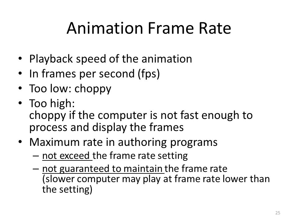 Animation Frame Rate Playback speed of the animation In frames per second (fps) Too low: choppy Too high: choppy if the computer is not fast enough to process and display the frames Maximum rate in authoring programs – not exceed the frame rate setting – not guaranteed to maintain the frame rate (slower computer may play at frame rate lower than the setting) 25
