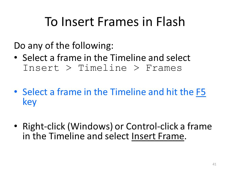 41 To Insert Frames in Flash Do any of the following: Select a frame in the Timeline and select Insert > Timeline > Frames Select a frame in the Timeline and hit the F5 key Right-click (Windows) or Control-click a frame in the Timeline and select Insert Frame.