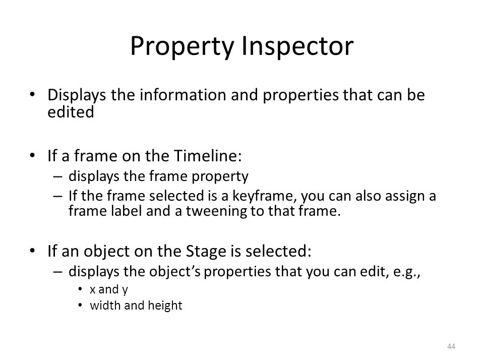 Displays the information and properties that can be edited If a frame on the Timeline: – displays the frame property – If the frame selected is a keyframe, you can also assign a frame label and a tweening to that frame.
