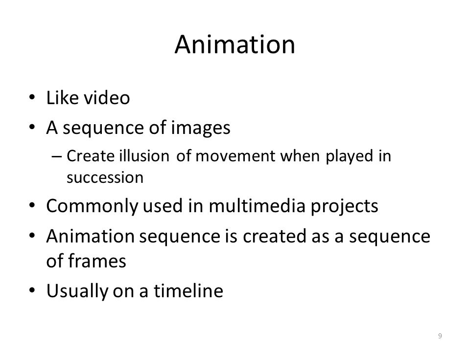 Animation Like video A sequence of images – Create illusion of movement when played in succession Commonly used in multimedia projects Animation sequence is created as a sequence of frames Usually on a timeline 9