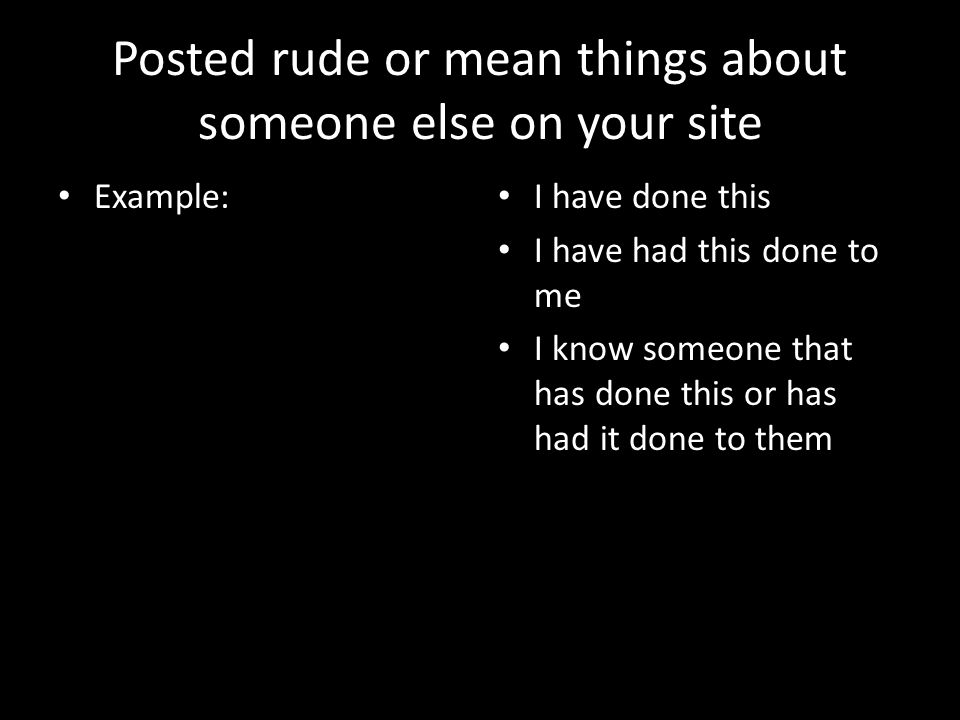 Posted rude or mean things about someone else on your site Example: I have done this I have had this done to me I know someone that has done this or has had it done to them
