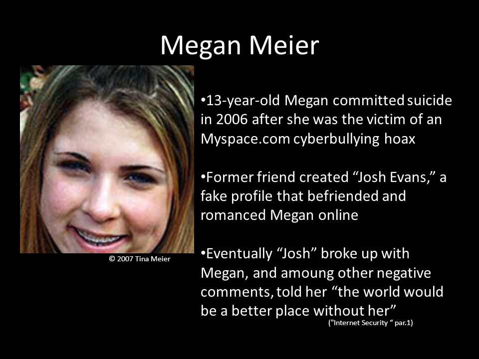 Megan Meier © 2007 Tina Meier 13-year-old Megan committed suicide in 2006 after she was the victim of an Myspace.com cyberbullying hoax Former friend created Josh Evans, a fake profile that befriended and romanced Megan online Eventually Josh broke up with Megan, and amoung other negative comments, told her the world would be a better place without her ( Internet Security par.1)