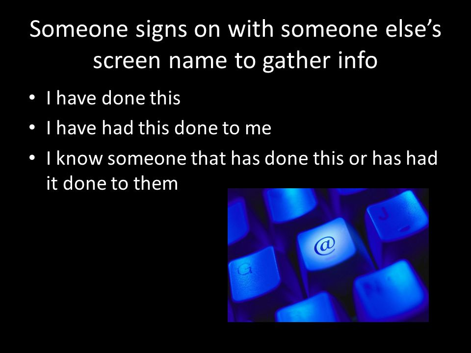 Someone signs on with someone else's screen name to gather info I have done this I have had this done to me I know someone that has done this or has had it done to them