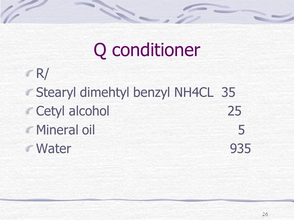 26 Q conditioner R/ Stearyl dimehtyl benzyl NH4CL 35 Cetyl alcohol 25 Mineral oil 5 Water 935