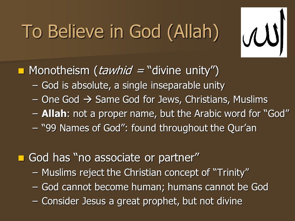 To Believe in God (Allah) Monotheism (tawhid = divine unity ) Monotheism (tawhid = divine unity ) –God is absolute, a single inseparable unity –One God  Same God for Jews, Christians, Muslims –Allah: not a proper name, but the Arabic word for God – 99 Names of God : found throughout the Qur'an God has no associate or partner God has no associate or partner –Muslims reject the Christian concept of Trinity –God cannot become human; humans cannot be God –Consider Jesus a great prophet, but not divine