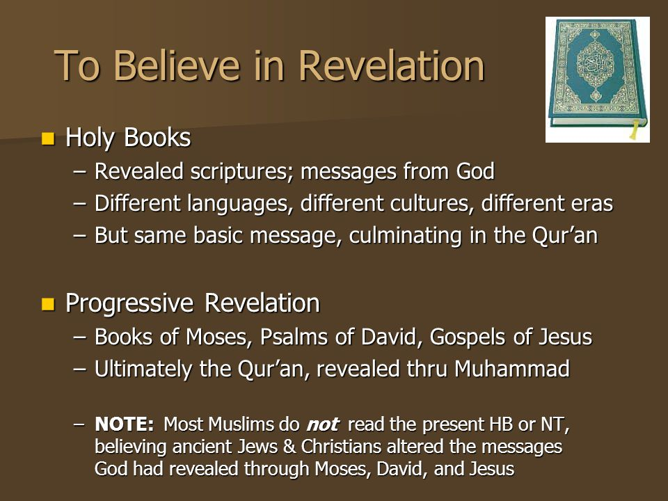 To Believe in Revelation Holy Books Holy Books –Revealed scriptures; messages from God –Different languages, different cultures, different eras –But same basic message, culminating in the Qur'an Progressive Revelation Progressive Revelation –Books of Moses, Psalms of David, Gospels of Jesus –Ultimately the Qur'an, revealed thru Muhammad –NOTE: Most Muslims do not read the present HB or NT, believing ancient Jews & Christians altered the messages God had revealed through Moses, David, and Jesus