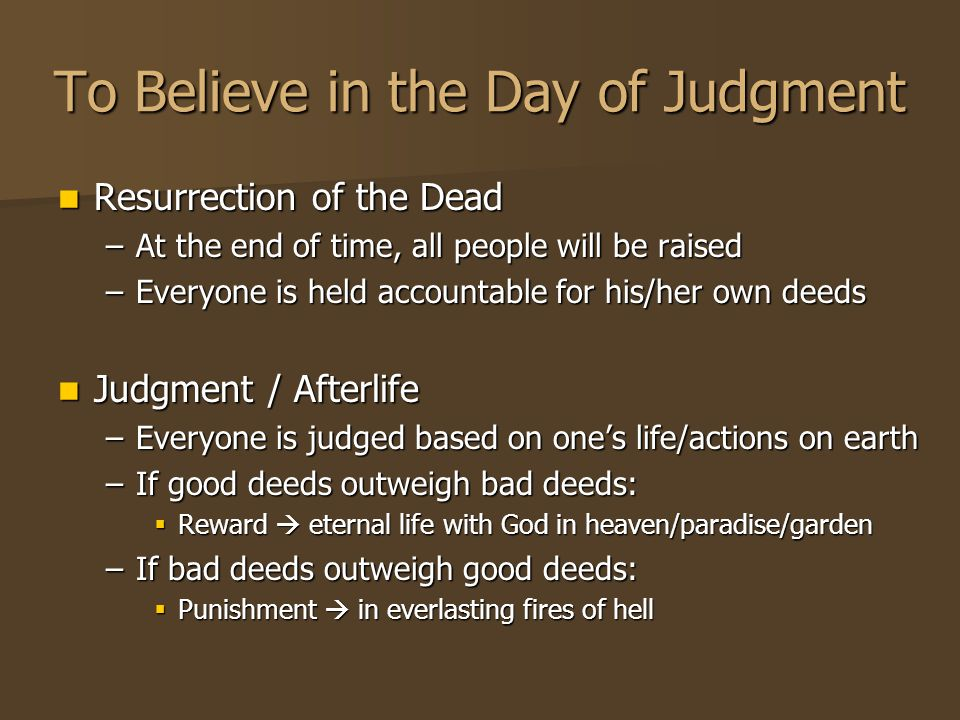 To Believe in the Day of Judgment Resurrection of the Dead Resurrection of the Dead –At the end of time, all people will be raised –Everyone is held accountable for his/her own deeds Judgment / Afterlife Judgment / Afterlife –Everyone is judged based on one's life/actions on earth –If good deeds outweigh bad deeds:  Reward  eternal life with God in heaven/paradise/garden –If bad deeds outweigh good deeds:  Punishment  in everlasting fires of hell