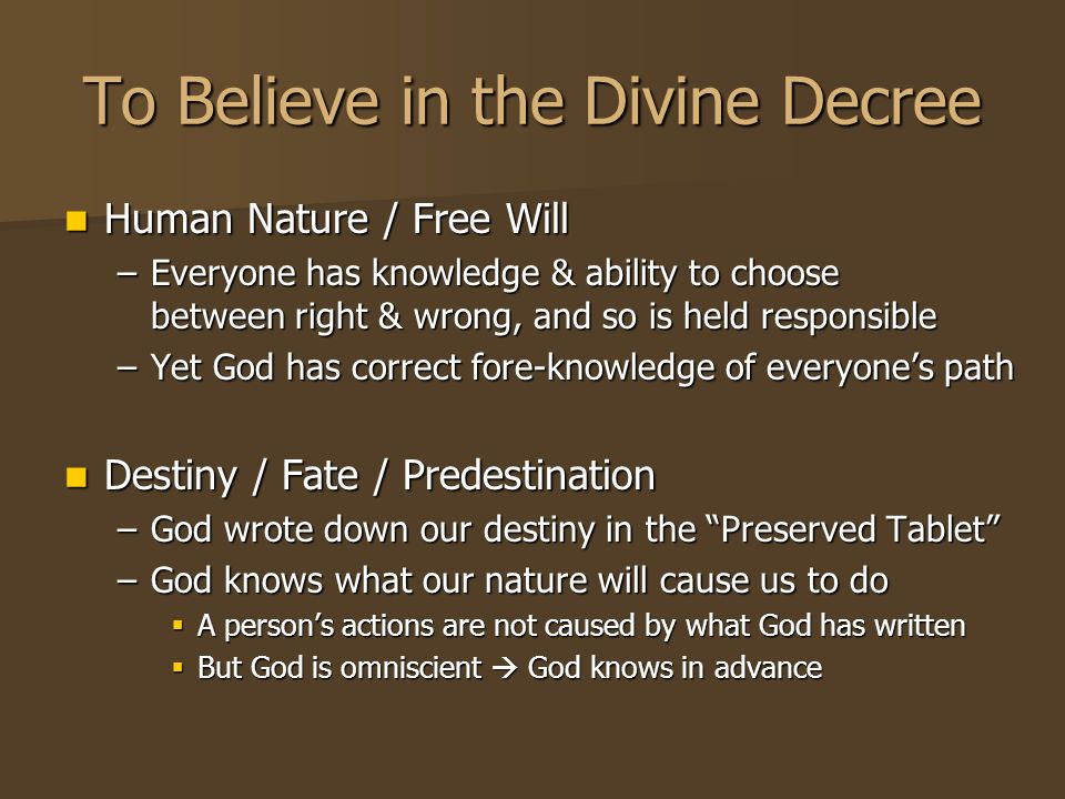 To Believe in the Divine Decree Human Nature / Free Will Human Nature / Free Will –Everyone has knowledge & ability to choose between right & wrong, and so is held responsible –Yet God has correct fore-knowledge of everyone's path Destiny / Fate / Predestination Destiny / Fate / Predestination –God wrote down our destiny in the Preserved Tablet –God knows what our nature will cause us to do  A person's actions are not caused by what God has written  But God is omniscient  God knows in advance