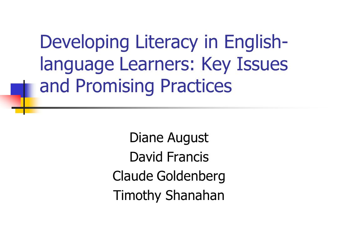 Developing Literacy in English- language Learners: Key Issues and Promising Practices Diane August David Francis Claude Goldenberg Timothy Shanahan