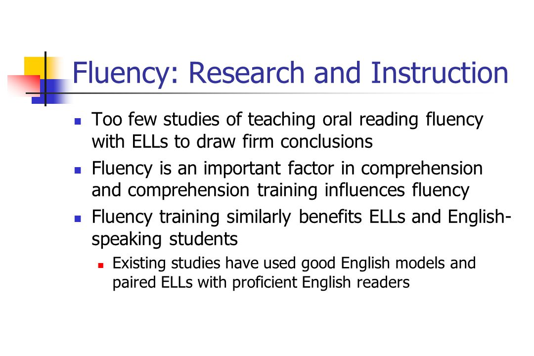 Fluency: Research and Instruction Too few studies of teaching oral reading fluency with ELLs to draw firm conclusions Fluency is an important factor in comprehension and comprehension training influences fluency Fluency training similarly benefits ELLs and English- speaking students Existing studies have used good English models and paired ELLs with proficient English readers