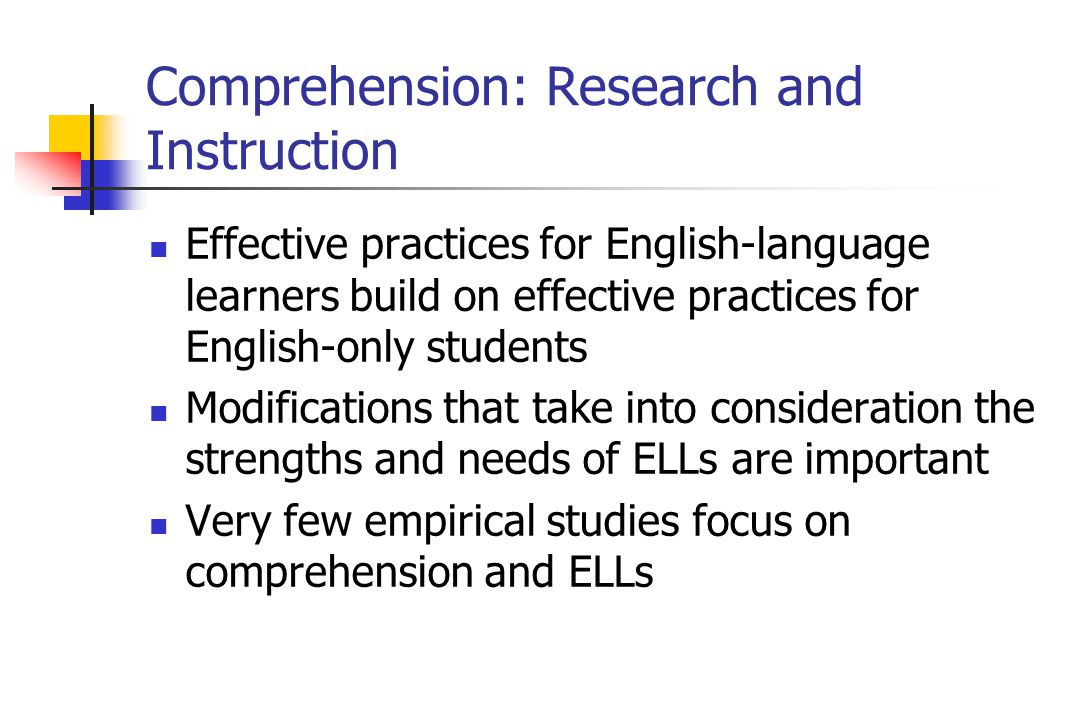 Comprehension: Research and Instruction Effective practices for English-language learners build on effective practices for English-only students Modifications that take into consideration the strengths and needs of ELLs are important Very few empirical studies focus on comprehension and ELLs