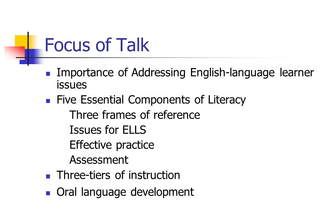 Focus of Talk Importance of Addressing English-language learner issues Five Essential Components of Literacy Three frames of reference Issues for ELLS Effective practice Assessment Three-tiers of instruction Oral language development