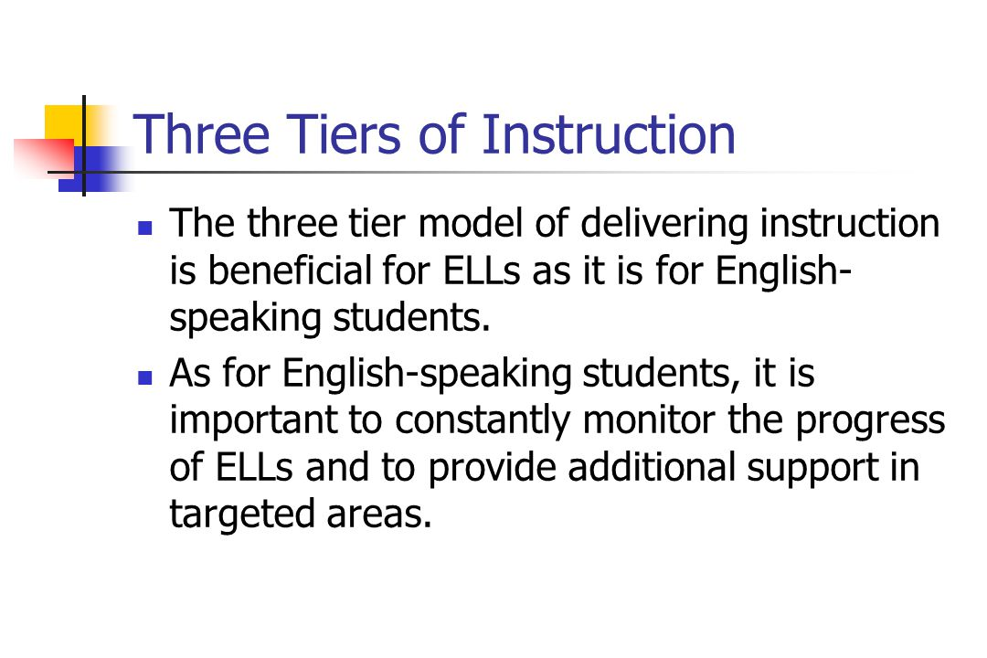 Three Tiers of Instruction The three tier model of delivering instruction is beneficial for ELLs as it is for English- speaking students.