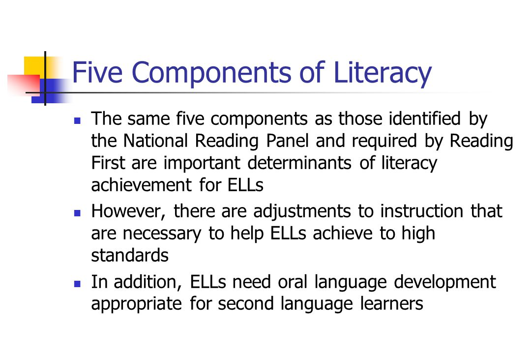 Five Components of Literacy The same five components as those identified by the National Reading Panel and required by Reading First are important determinants of literacy achievement for ELLs However, there are adjustments to instruction that are necessary to help ELLs achieve to high standards In addition, ELLs need oral language development appropriate for second language learners