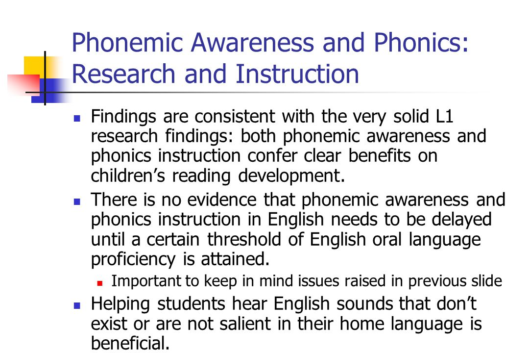 Phonemic Awareness and Phonics: Research and Instruction Findings are consistent with the very solid L1 research findings: both phonemic awareness and phonics instruction confer clear benefits on children's reading development.