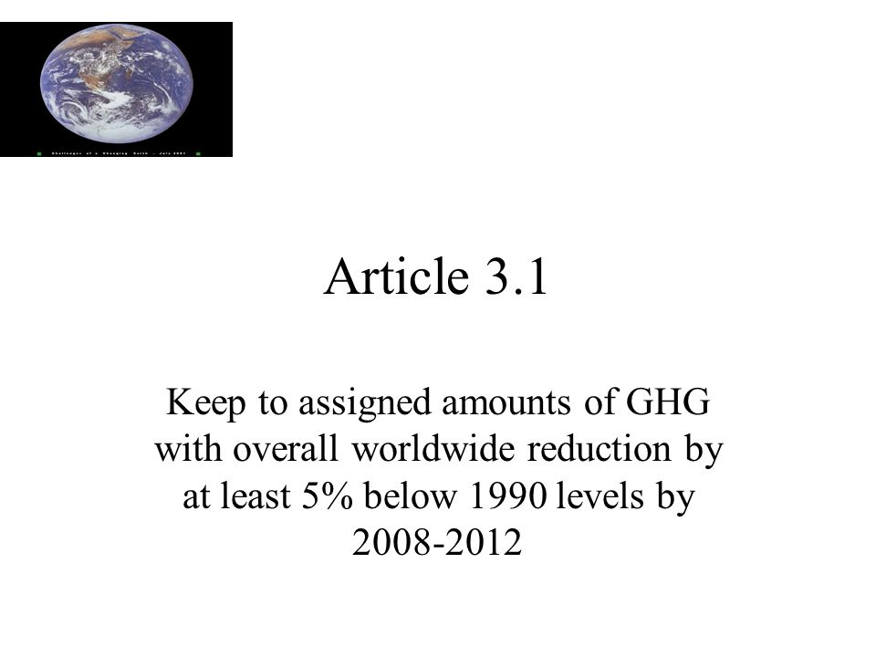 Article 3.1 Keep to assigned amounts of GHG with overall worldwide reduction by at least 5% below 1990 levels by