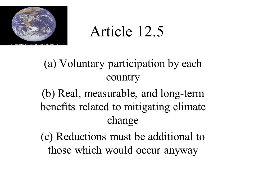 Article 12.5 (a) Voluntary participation by each country (b) Real, measurable, and long-term benefits related to mitigating climate change (c) Reductions must be additional to those which would occur anyway