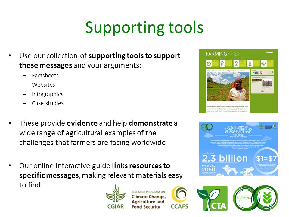 Supporting tools Use our collection of supporting tools to support these messages and your arguments: – Factsheets – Websites – Infographics – Case studies These provide evidence and help demonstrate a wide range of agricultural examples of the challenges that farmers are facing worldwide Our online interactive guide links resources to specific messages, making relevant materials easy to find
