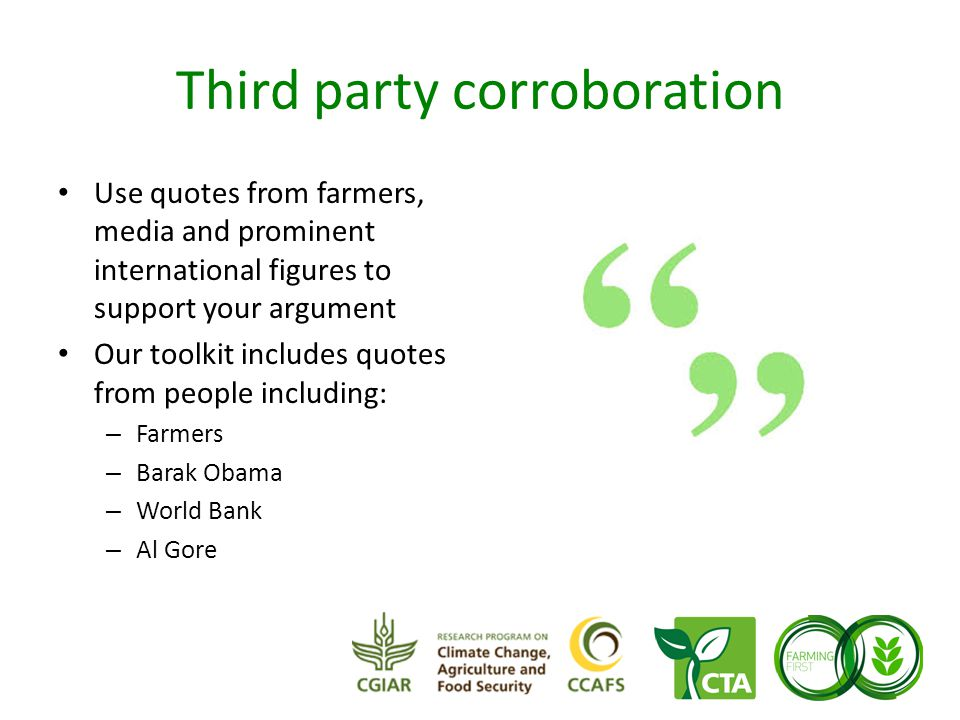 Third party corroboration Use quotes from farmers, media and prominent international figures to support your argument Our toolkit includes quotes from people including: – Farmers – Barak Obama – World Bank – Al Gore