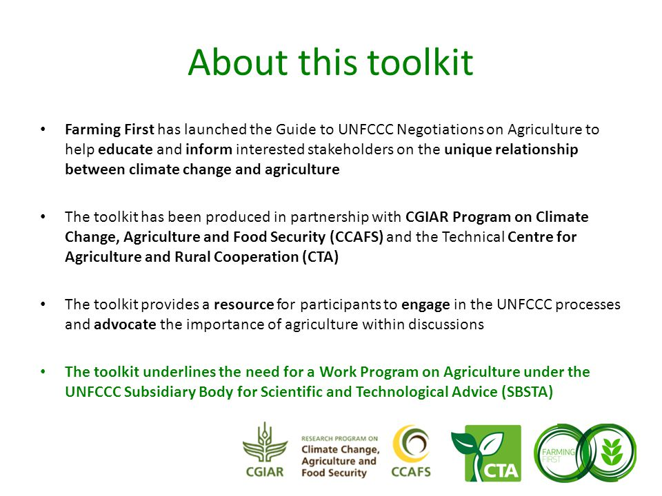 About this toolkit Farming First has launched the Guide to UNFCCC Negotiations on Agriculture to help educate and inform interested stakeholders on the unique relationship between climate change and agriculture The toolkit has been produced in partnership with CGIAR Program on Climate Change, Agriculture and Food Security (CCAFS) and the Technical Centre for Agriculture and Rural Cooperation (CTA) The toolkit provides a resource for participants to engage in the UNFCCC processes and advocate the importance of agriculture within discussions The toolkit underlines the need for a Work Program on Agriculture under the UNFCCC Subsidiary Body for Scientific and Technological Advice (SBSTA)