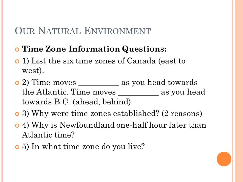O UR N ATURAL E NVIRONMENT Time Zone Information Questions: 1) List the six time zones of Canada (east to west).