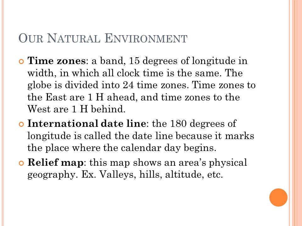 O UR N ATURAL E NVIRONMENT Time zones : a band, 15 degrees of longitude in width, in which all clock time is the same.