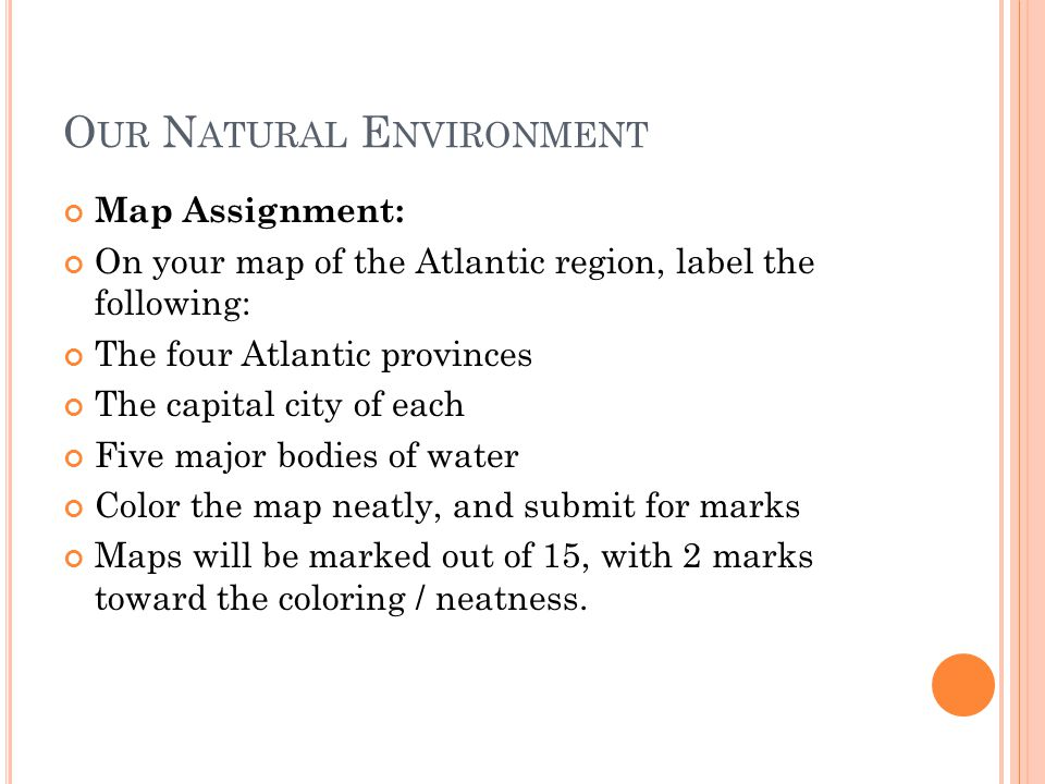 O UR N ATURAL E NVIRONMENT Map Assignment: On your map of the Atlantic region, label the following: The four Atlantic provinces The capital city of each Five major bodies of water Color the map neatly, and submit for marks Maps will be marked out of 15, with 2 marks toward the coloring / neatness.