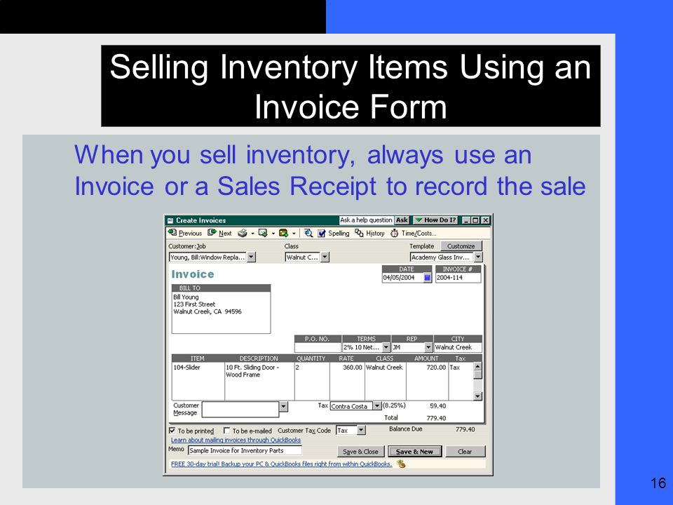 16 Selling Inventory Items Using an Invoice Form When you sell inventory, always use an Invoice or a Sales Receipt to record the sale