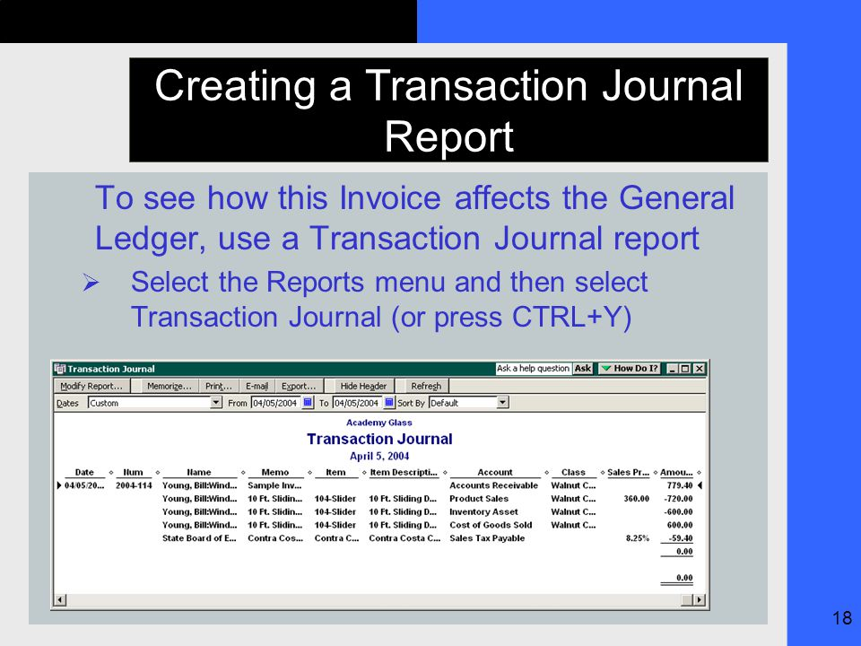 18 Creating a Transaction Journal Report To see how this Invoice affects the General Ledger, use a Transaction Journal report  Select the Reports menu and then select Transaction Journal (or press CTRL+Y)