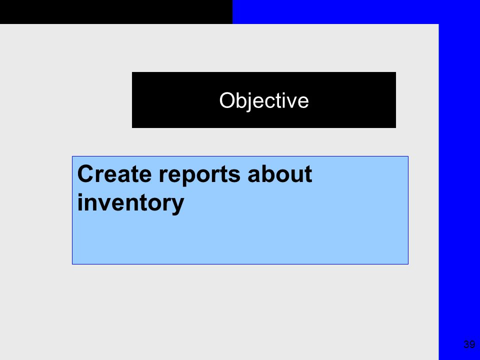 39 Objective Create reports about inventory